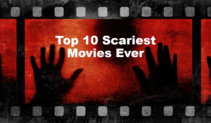 Top 10 Scariest Movies Ever